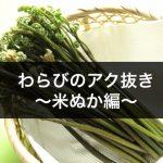わらびのあく抜き|米ぬかを使った簡単な方法!失敗しないための注意点は?